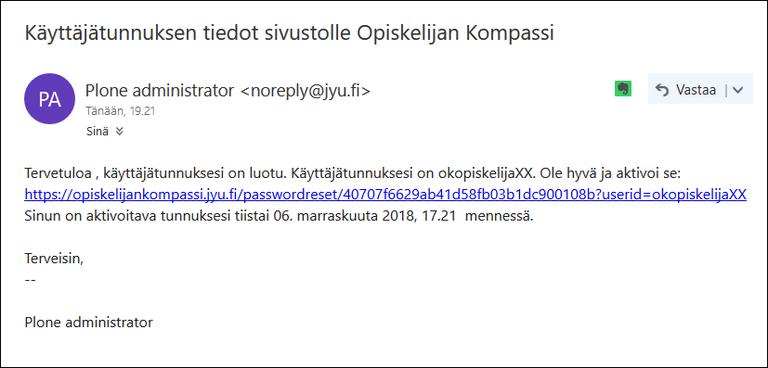 Tervetuloa, käyttäjätunnuksesi on luotu. Käyttäjätunnuksesi on okopiskelijaXX. Ole hyvä ja aktivoi se: https://opiskelijankompassi.jyu.fi/passwordreset/40707f6629ab41d58fb03b1dc900108b?userid=okopiskelijaXX Sinun on aktivoitava tunnuksesi tiistai 06. marraskuuta 2018, 17.21  mennessä.  Terveisin, -- Plone administrator